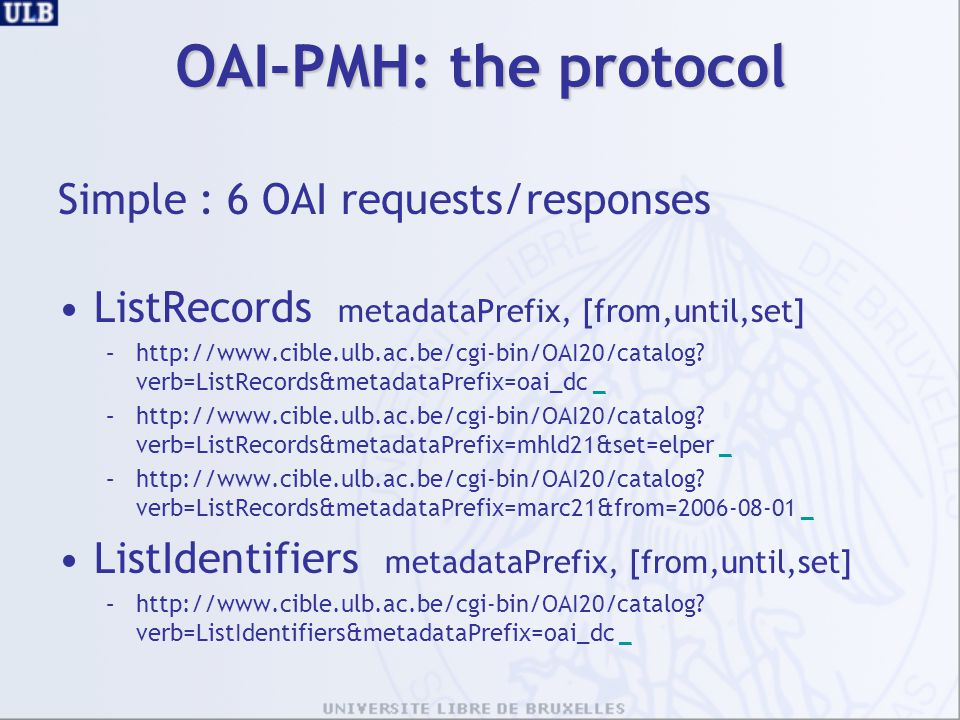 OAI-PMH: the protocol Simple : 6 OAI requests/responses ListRecords metadataPrefix, [from,until,set] –http://www.cible.ulb.ac.be/cgi-bin/OAI20/catalog