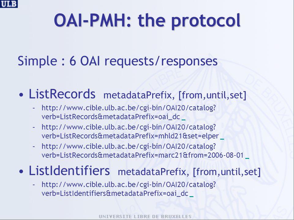 OAI-PMH: the protocol Simple : 6 OAI requests/responses ListRecords metadataPrefix, [from,until,set] –http://www.cible.ulb.ac.be/cgi-bin/OAI20/catalog.