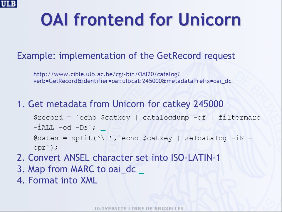 OAI frontend for Unicorn Example: implementation of the GetRecord request http://www.cible.ulb.ac.be/cgi-bin/OAI20/catalog? verb=GetRecord&identifier=