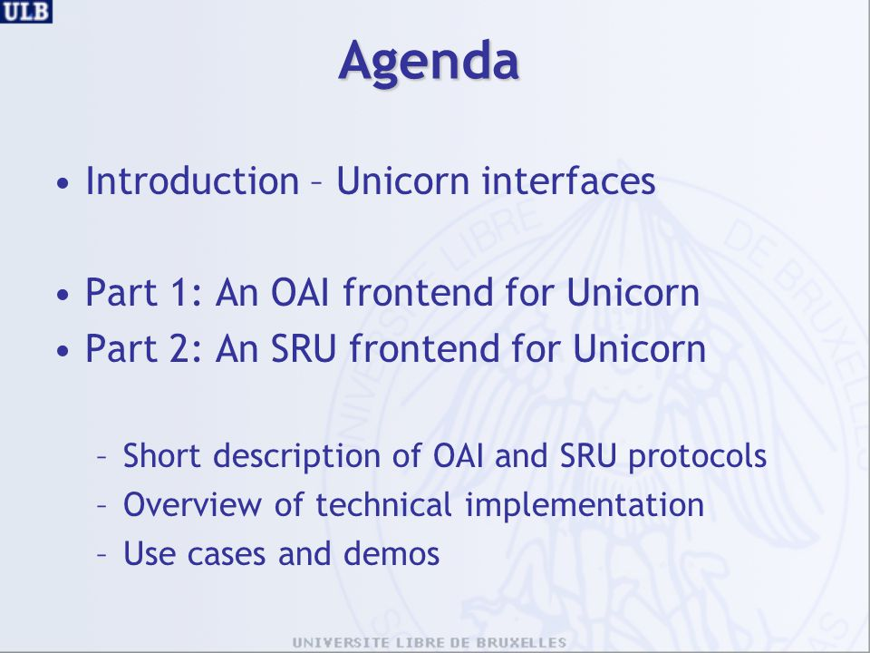 Agenda Introduction – Unicorn interfaces Part 1: An OAI frontend for Unicorn Part 2: An SRU frontend for Unicorn –Short description of OAI and SRU protocols –Overview of technical implementation –Use cases and demos
