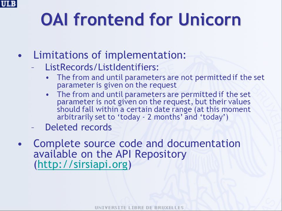 OAI frontend for Unicorn Limitations of implementation: –ListRecords/ListIdentifiers: The from and until parameters are not permitted if the set parameter is given on the request The from and until parameters are permitted if the set parameter is not given on the request, but their values should fall within a certain date range (at this moment arbitrarily set to 'today - 2 months' and 'today') –Deleted records Complete source code and documentation available on the API Repository (http://sirsiapi.org)http://sirsiapi.org