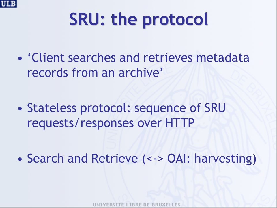 SRU: the protocol 'Client searches and retrieves metadata records from an archive' Stateless protocol: sequence of SRU requests/responses over HTTP Se