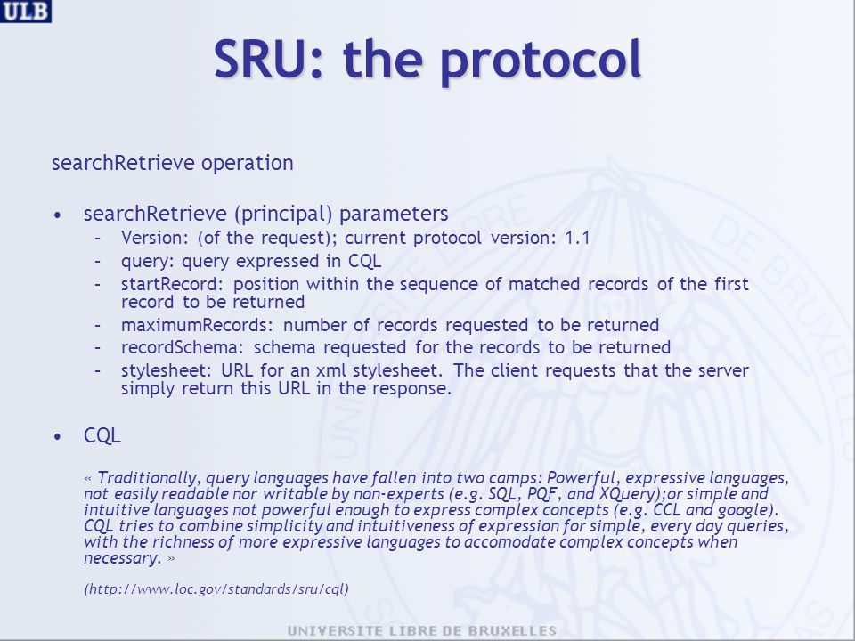 SRU: the protocol searchRetrieve operation searchRetrieve (principal) parameters –Version: (of the request); current protocol version: 1.1 –query: query expressed in CQL –startRecord: position within the sequence of matched records of the first record to be returned –maximumRecords: number of records requested to be returned –recordSchema: schema requested for the records to be returned –stylesheet: URL for an xml stylesheet.