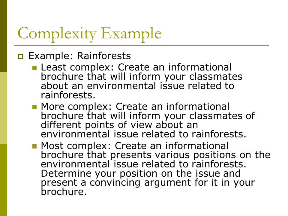 Complexity Example  Example: Rainforests Least complex: Create an informational brochure that will inform your classmates about an environmental issue related to rainforests.