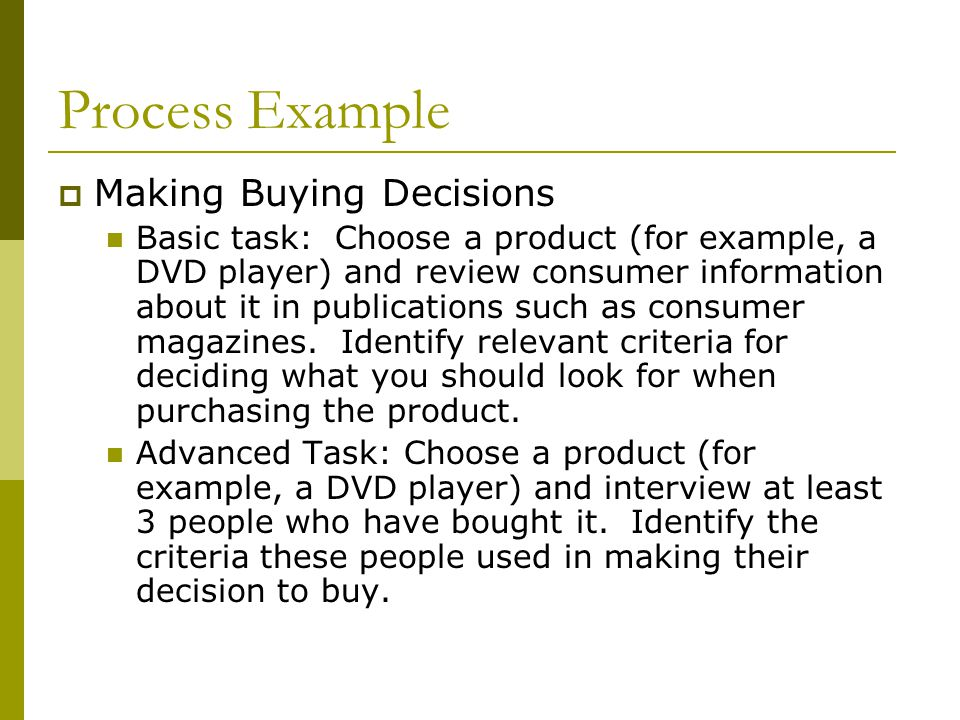 Process Example  Making Buying Decisions Basic task: Choose a product (for example, a DVD player) and review consumer information about it in publications such as consumer magazines.