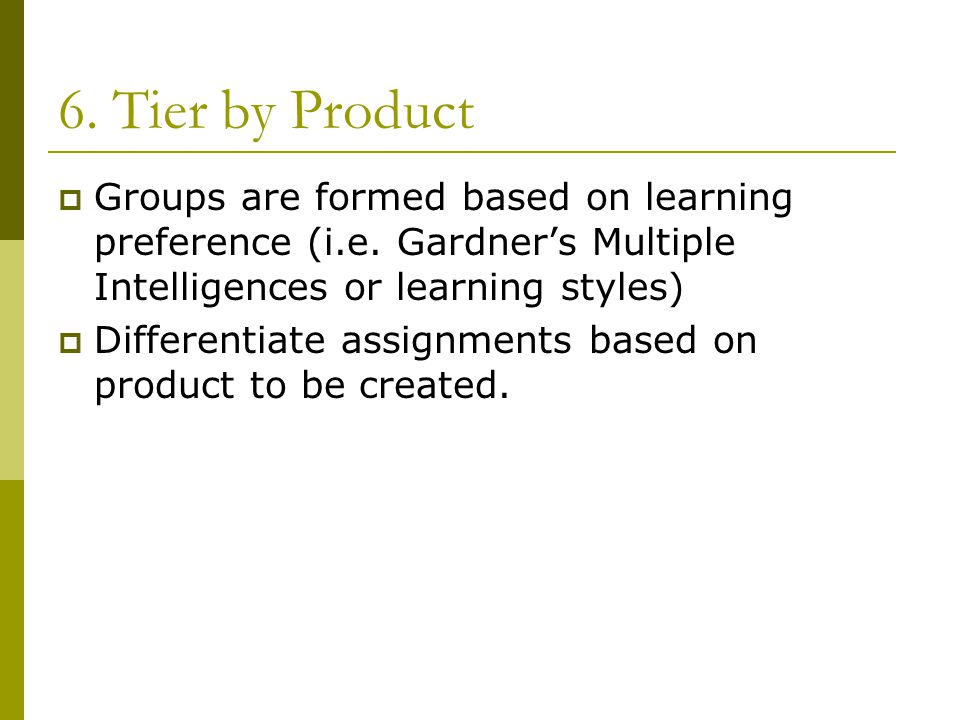 6. Tier by Product  Groups are formed based on learning preference (i.e.