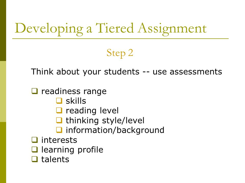 Developing a Tiered Assignment Step 2 Think about your students -- use assessments  readiness range  skills  reading level  thinking style/level  information/background  interests  learning profile  talents