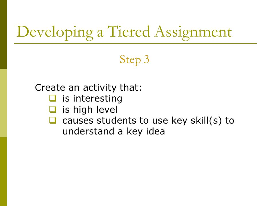 Developing a Tiered Assignment Step 3 Create an activity that:  is interesting  is high level  causes students to use key skill(s) to understand a key idea