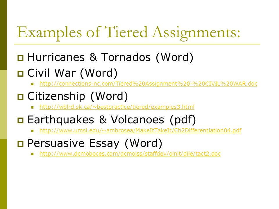 Examples of Tiered Assignments:  Hurricanes & Tornados (Word)  Civil War (Word) http://connections-nc.com/Tiered%20Assignment%20-%20CIVIL%20WAR.doc  Citizenship (Word) http://wblrd.sk.ca/~bestpractice/tiered/examples3.html  Earthquakes & Volcanoes (pdf) http://www.umsl.edu/~ambrosea/MakeItTakeIt/Ch2Differentiation04.pdf  Persuasive Essay (Word) http://www.dcmoboces.com/dcmoiss/staffdev/oinit/dile/tact2.doc