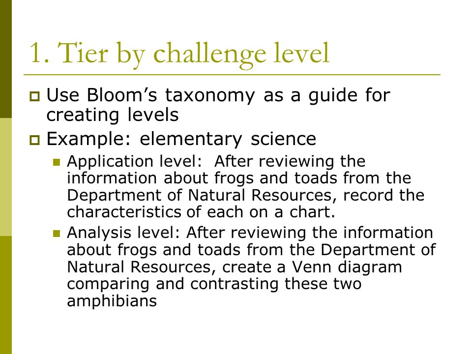 1. Tier by challenge level  Use Bloom's taxonomy as a guide for creating levels  Example: elementary science Application level: After reviewing the