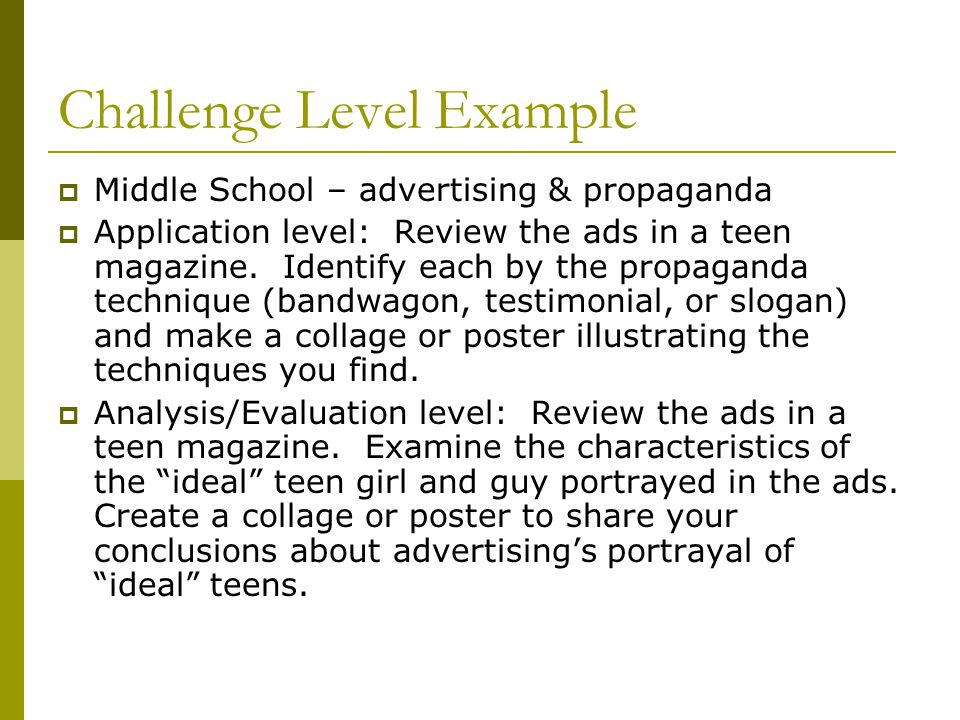 Challenge Level Example  Middle School – advertising & propaganda  Application level: Review the ads in a teen magazine.