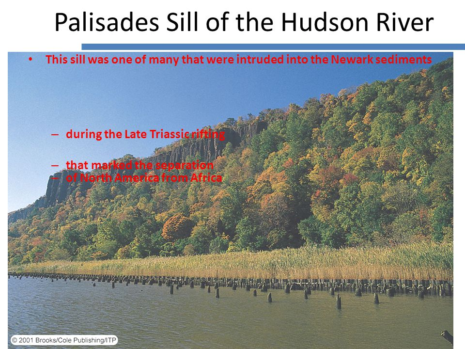 This sill was one of many that were intruded into the Newark sediments – during the Late Triassic rifting – that marked the separation – of North America from Africa Palisades Sill of the Hudson River