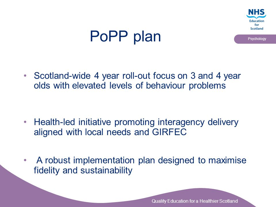 Quality Education for a Healthier Scotland Psychology PoPP plan Scotland-wide 4 year roll-out focus on 3 and 4 year olds with elevated levels of behav
