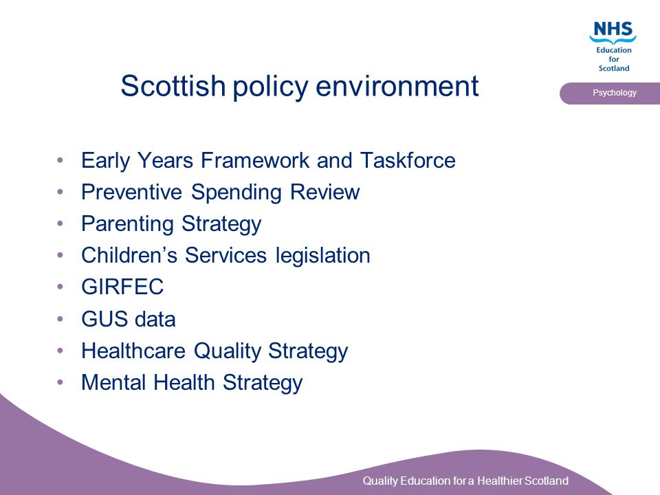 Quality Education for a Healthier Scotland Psychology More lessons to be learned Organisational support is required at all levels The train and hope approach does not work Local stakeholder involvement is essential Fidelity is not a natural default position