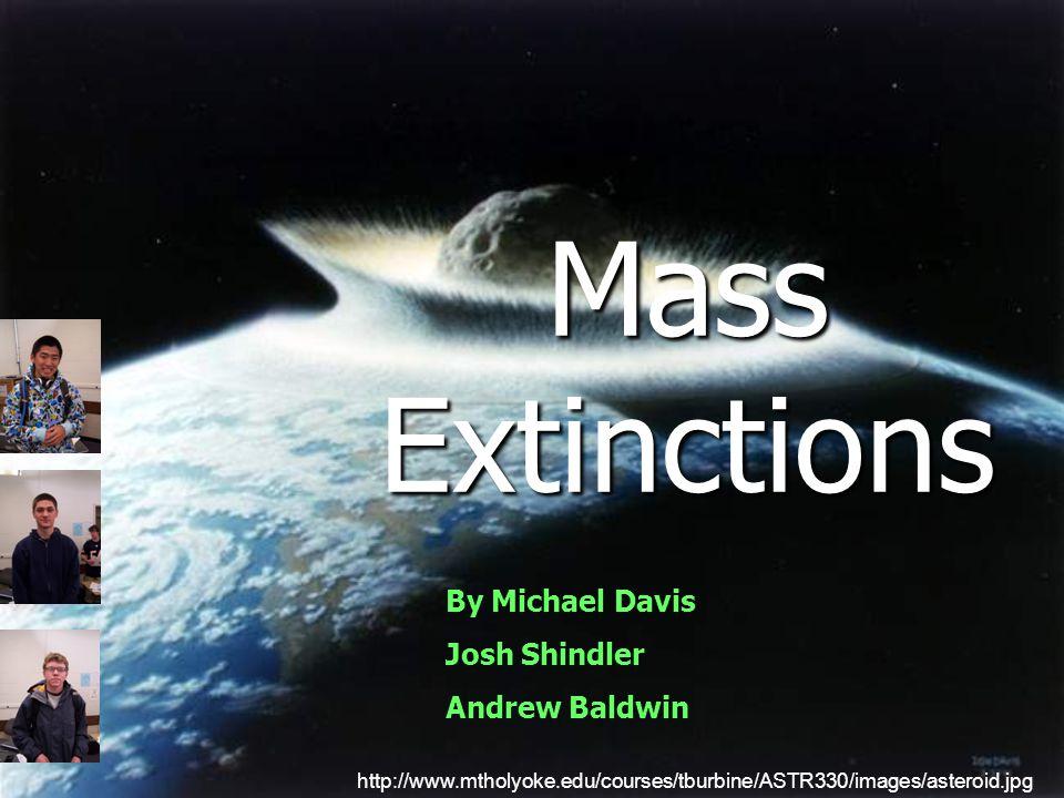 Mass Extinctions http://www.mtholyoke.edu/courses/tburbine/ASTR330/images/asteroid.jpg By Michael Davis Josh Shindler Andrew Baldwin