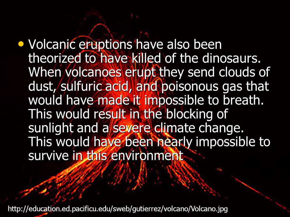 Volcanic eruptions have also been theorized to have killed of the dinosaurs.