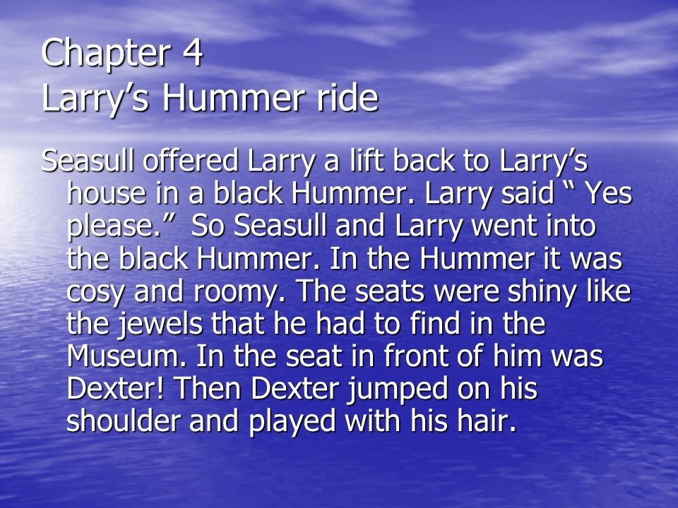 Chapter five Larry comes home Seasull said, Is this your house? Then Larry said Yes, it is. So he climbed out of the black Hummer and knocked on the door.