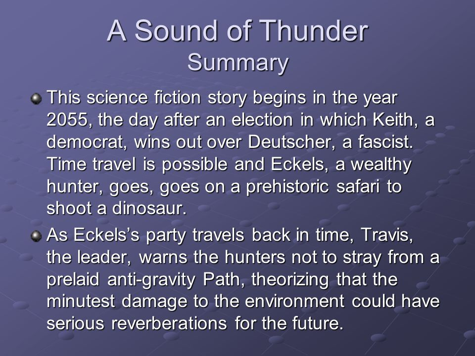 A Sound of Thunder Summary This science fiction story begins in the year 2055, the day after an election in which Keith, a democrat, wins out over Deutscher, a fascist.