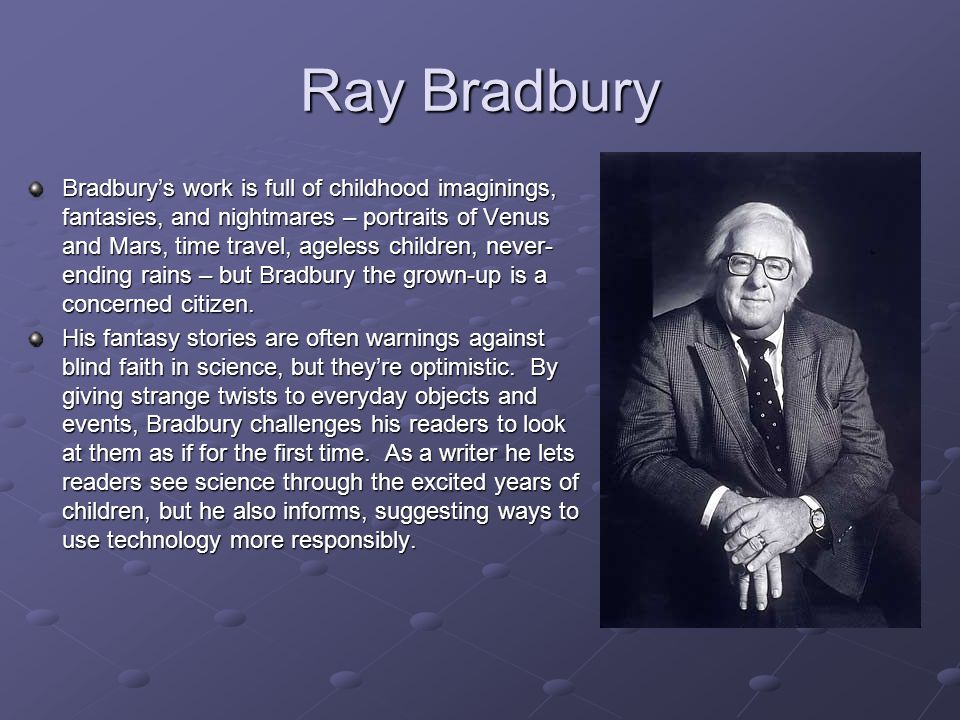 Bradbury's work is full of childhood imaginings, fantasies, and nightmares – portraits of Venus and Mars, time travel, ageless children, never- ending rains – but Bradbury the grown-up is a concerned citizen.