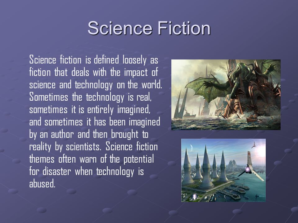 Science Fiction Science fiction is defined loosely as fiction that deals with the impact of science and technology on the world.