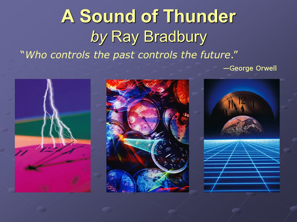A Sound of Thunder by Ray Bradbury Who controls the past controls the future. —George Orwell