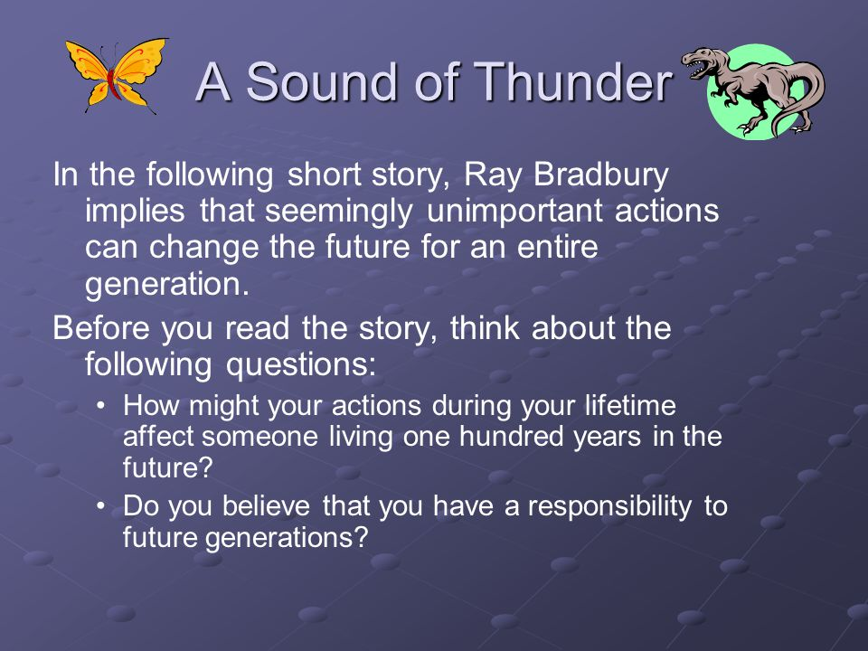 A Sound of Thunder In the following short story, Ray Bradbury implies that seemingly unimportant actions can change the future for an entire generation.