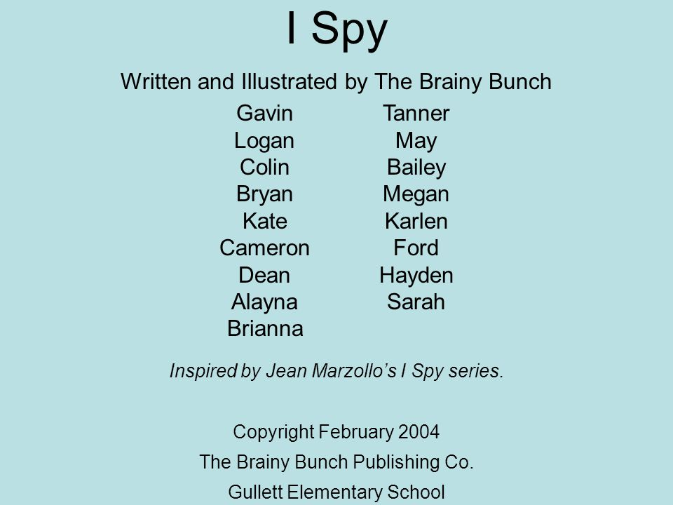 I Spy Written and Illustrated by The Brainy Bunch Gavin Logan Colin Bryan Kate Cameron Dean Alayna Brianna Tanner May Bailey Megan Karlen Ford Hayden Sarah Inspired by Jean Marzollo's I Spy series.