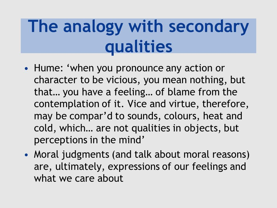 The analogy with secondary qualities Hume: 'when you pronounce any action or character to be vicious, you mean nothing, but that… you have a feeling… of blame from the contemplation of it.