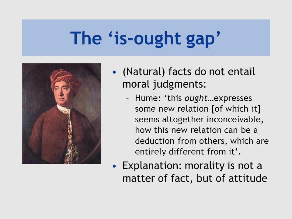 The 'is-ought gap' (Natural) facts do not entail moral judgments: –Hume: 'this ought…expresses some new relation [of which it] seems altogether inconceivable, how this new relation can be a deduction from others, which are entirely different from it'.