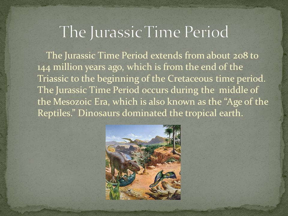 The Jurassic Time Period extends from about 208 to 144 million years ago, which is from the end of the Triassic to the beginning of the Cretaceous time period.