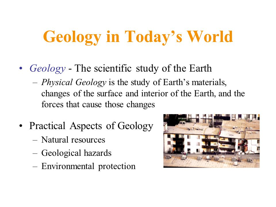 Geology in Today's World Geology - The scientific study of the Earth –Physical Geology is the study of Earth's materials, changes of the surface and interior of the Earth, and the forces that cause those changes Practical Aspects of Geology –Natural resources –Geological hazards –Environmental protection