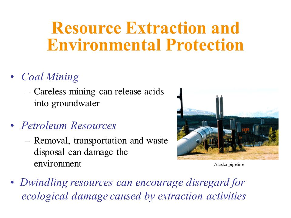 Resource Extraction and Environmental Protection Coal Mining –Careless mining can release acids into groundwater Petroleum Resources –Removal, transportation and waste disposal can damage the environment Dwindling resources can encourage disregard for ecological damage caused by extraction activities Alaska pipeline