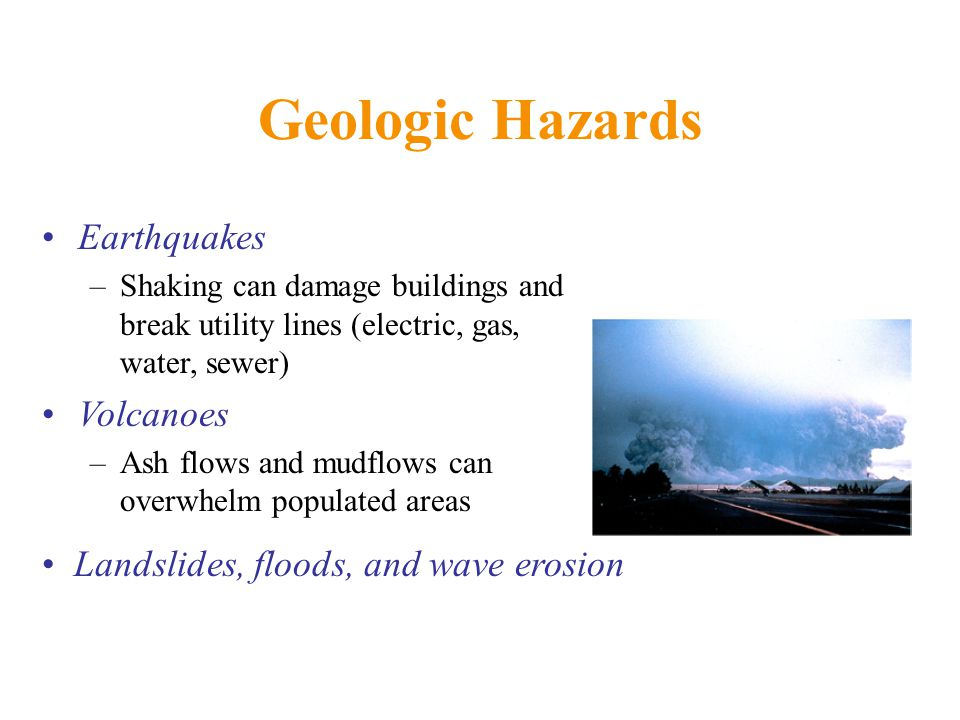 Geologic Hazards Earthquakes –Shaking can damage buildings and break utility lines (electric, gas, water, sewer) Volcanoes –Ash flows and mudflows can overwhelm populated areas Landslides, floods, and wave erosion