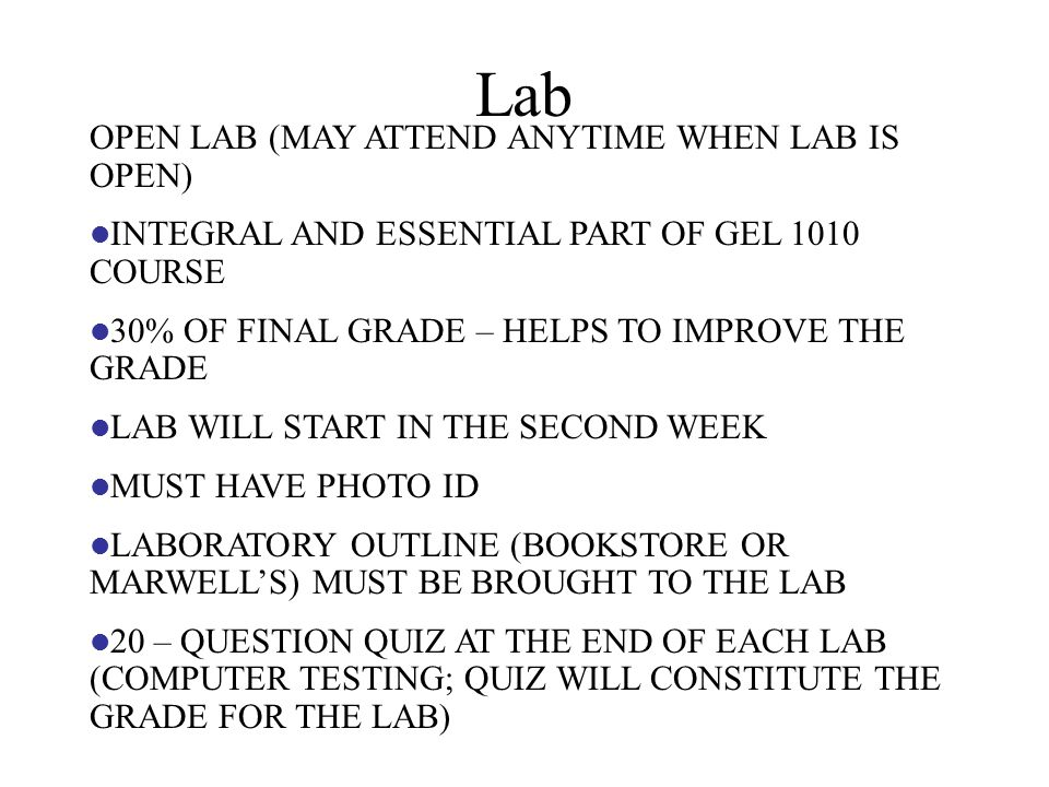 Lab OPEN LAB (MAY ATTEND ANYTIME WHEN LAB IS OPEN) INTEGRAL AND ESSENTIAL PART OF GEL 1010 COURSE 30% OF FINAL GRADE – HELPS TO IMPROVE THE GRADE LAB WILL START IN THE SECOND WEEK MUST HAVE PHOTO ID LABORATORY OUTLINE (BOOKSTORE OR MARWELL'S) MUST BE BROUGHT TO THE LAB 20 – QUESTION QUIZ AT THE END OF EACH LAB (COMPUTER TESTING; QUIZ WILL CONSTITUTE THE GRADE FOR THE LAB)