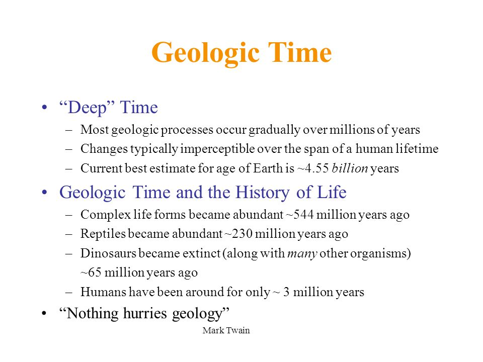 Deep Time –Most geologic processes occur gradually over millions of years –Changes typically imperceptible over the span of a human lifetime –Current best estimate for age of Earth is ~4.55 billion years Geologic Time and the History of Life –Complex life forms became abundant ~544 million years ago –Reptiles became abundant ~230 million years ago –Dinosaurs became extinct (along with many other organisms) ~65 million years ago –Humans have been around for only ~ 3 million years Nothing hurries geology Mark Twain Geologic Time