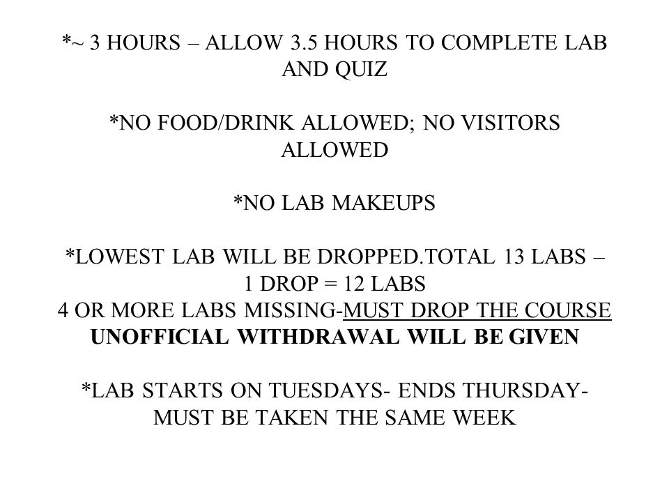 *~ 3 HOURS – ALLOW 3.5 HOURS TO COMPLETE LAB AND QUIZ *NO FOOD/DRINK ALLOWED; NO VISITORS ALLOWED *NO LAB MAKEUPS *LOWEST LAB WILL BE DROPPED.TOTAL 13 LABS – 1 DROP = 12 LABS 4 OR MORE LABS MISSING-MUST DROP THE COURSE UNOFFICIAL WITHDRAWAL WILL BE GIVEN *LAB STARTS ON TUESDAYS- ENDS THURSDAY- MUST BE TAKEN THE SAME WEEK