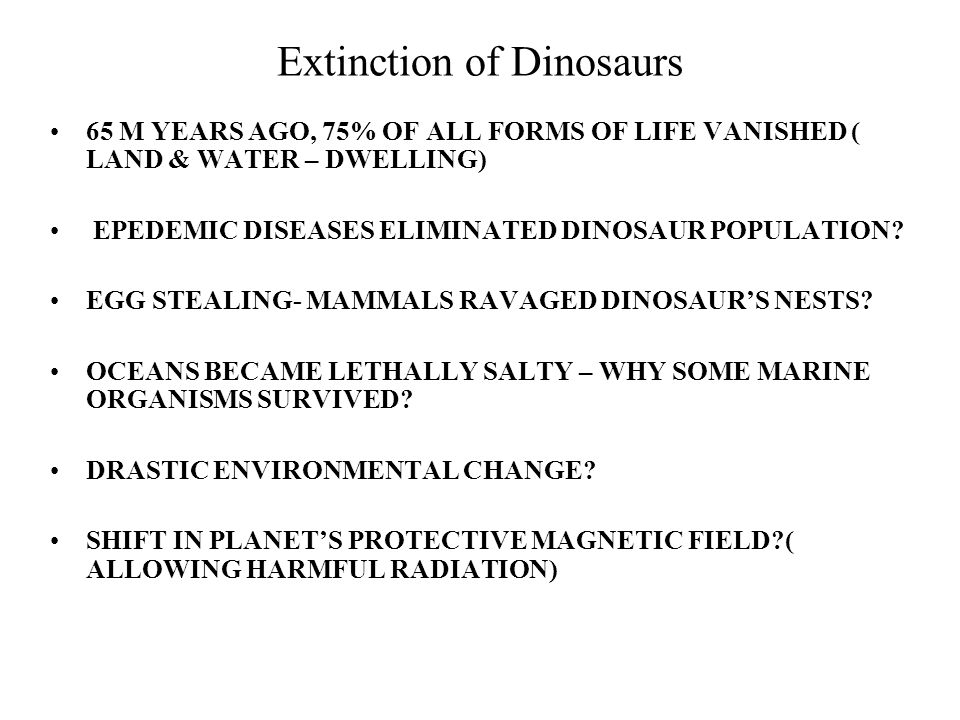 Extinction of Dinosaurs 65 M YEARS AGO, 75% OF ALL FORMS OF LIFE VANISHED ( LAND & WATER – DWELLING) EPEDEMIC DISEASES ELIMINATED DINOSAUR POPULATION.