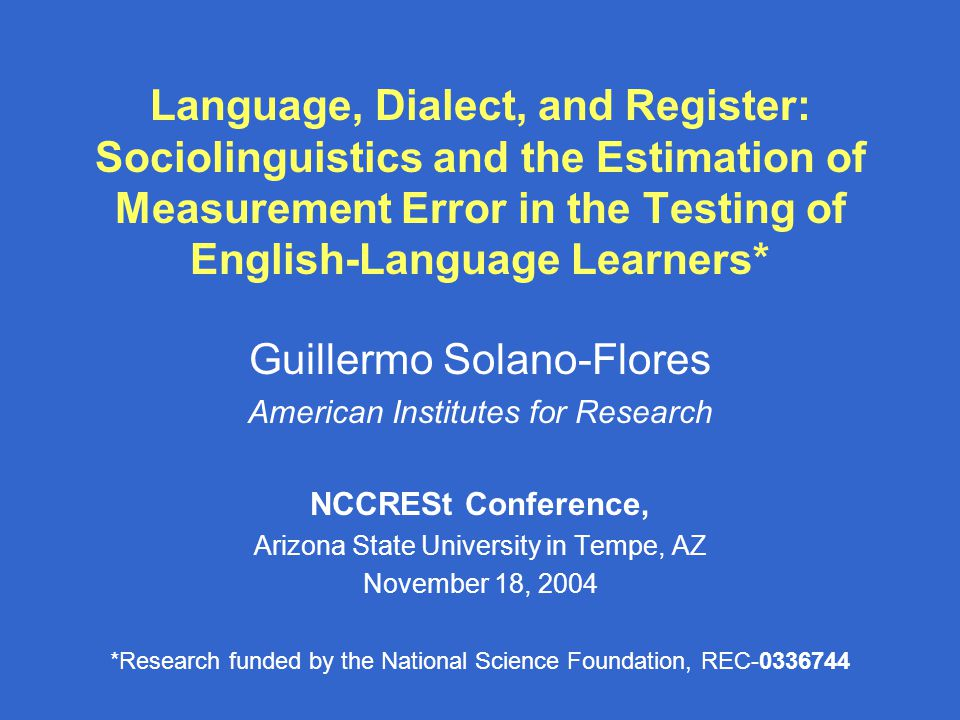 Language, Dialect, and Register: Sociolinguistics and the Estimation of Measurement Error in the Testing of English-Language Learners* Guillermo Solano-Flores American Institutes for Research NCCRESt Conference, Arizona State University in Tempe, AZ November 18, 2004 *Research funded by the National Science Foundation, REC-0336744