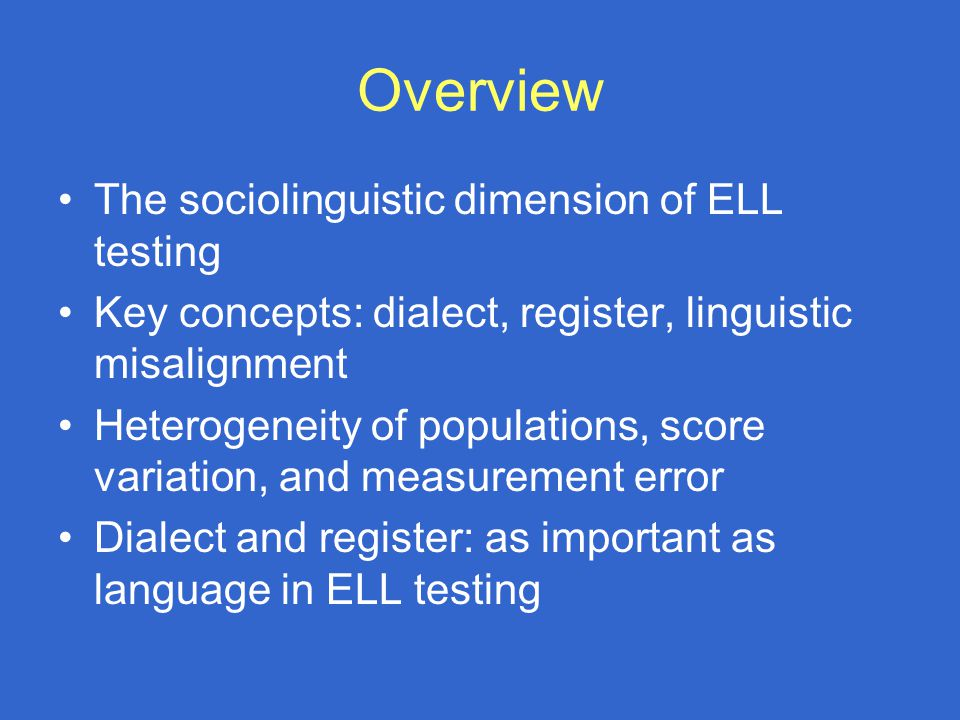 Overview The sociolinguistic dimension of ELL testing Key concepts: dialect, register, linguistic misalignment Heterogeneity of populations, score variation, and measurement error Dialect and register: as important as language in ELL testing