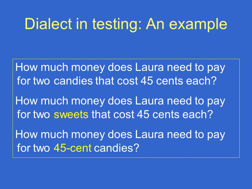Dialect in testing: An example How much money does Laura need to pay for two candies that cost 45 cents each.