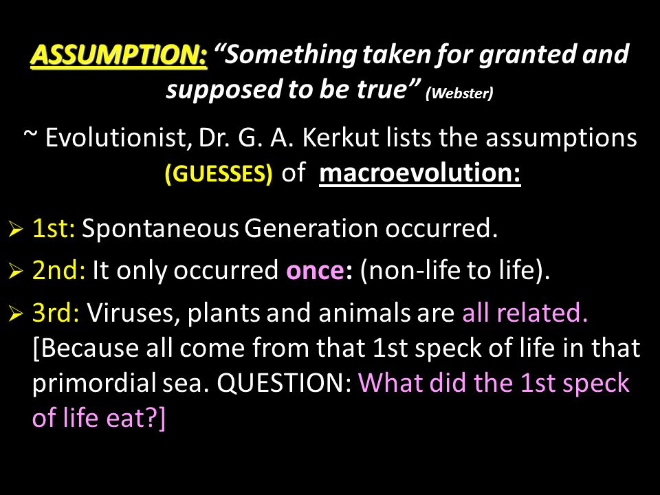"""ASSUMPTION: ASSUMPTION: """"Something taken for granted and supposed to be true"""" (Webster) ~ Evolutionist, Dr. G. A. Kerkut lists the assumptions (GUESSE"""