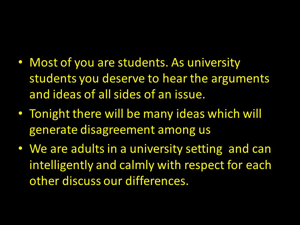Most of you are students. As university students you deserve to hear the arguments and ideas of all sides of an issue. Tonight there will be many idea