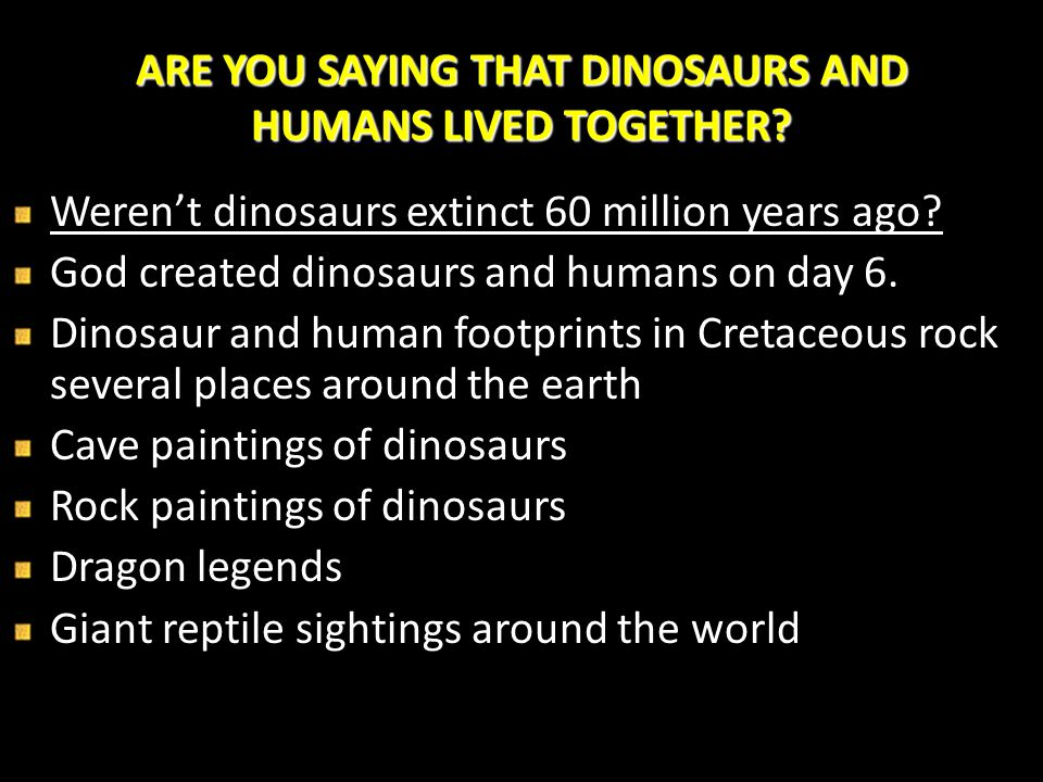 ARE YOU SAYING THAT DINOSAURS AND HUMANS LIVED TOGETHER? Weren't dinosaurs extinct 60 million years ago? God created dinosaurs and humans on day 6. Di