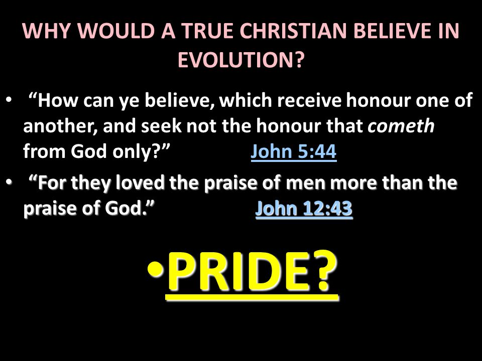"""WHY WOULD A TRUE CHRISTIAN BELIEVE IN EVOLUTION? """"How can ye believe, which receive honour one of another, and seek not the honour that cometh from Go"""