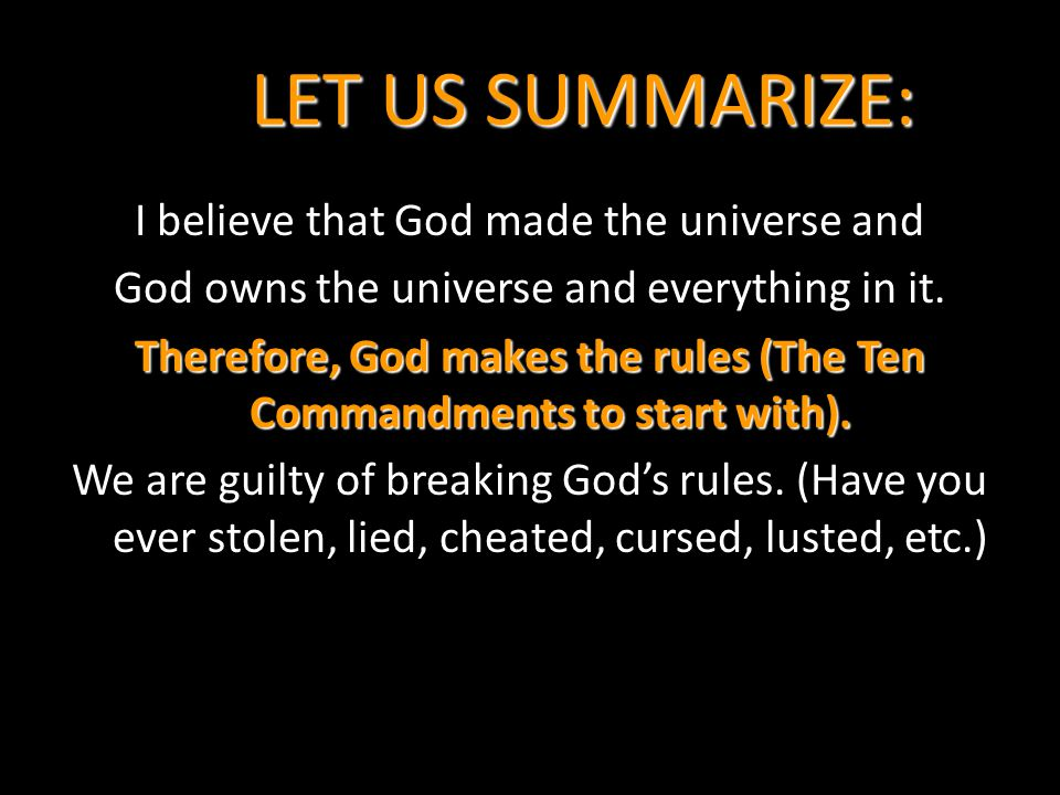 LET US SUMMARIZE: I believe that God made the universe and God owns the universe and everything in it. Therefore, God makes the rules (The Ten Command