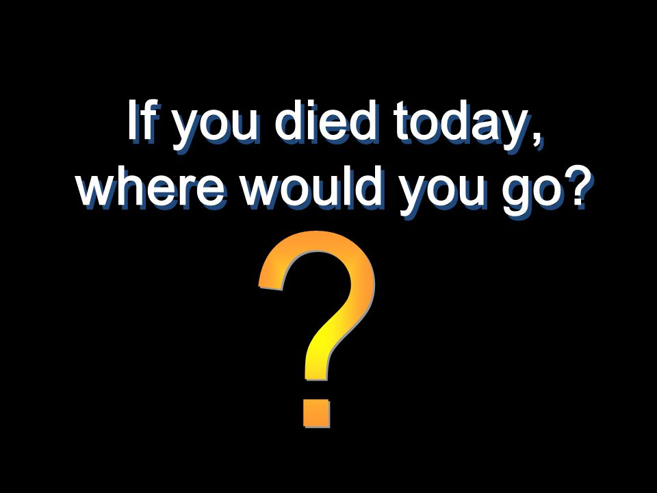 If you died today, where would you go?