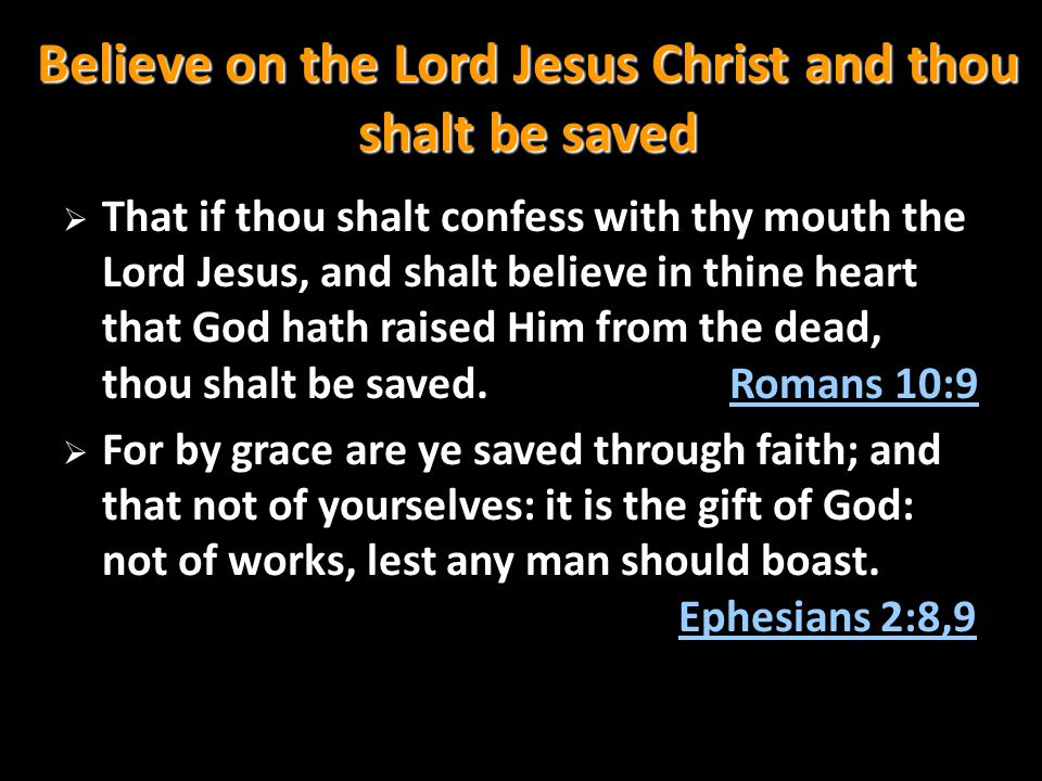 Believe on the Lord Jesus Christ and thou shalt be saved  That if thou shalt confess with thy mouth the Lord Jesus, and shalt believe in thine heart