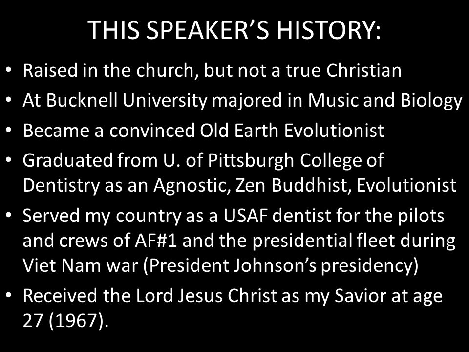THIS SPEAKER'S HISTORY: Raised in the church, but not a true Christian At Bucknell University majored in Music and Biology Became a convinced Old Eart