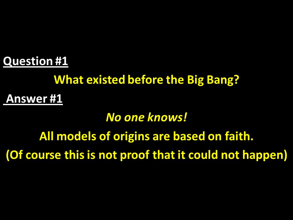 Question #1 What existed before the Big Bang? Answer #1 No one knows! All models of origins are based on faith. (Of course this is not proof that it c