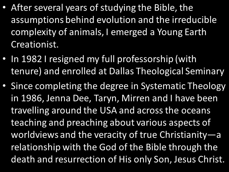 After several years of studying the Bible, the assumptions behind evolution and the irreducible complexity of animals, I emerged a Young Earth Creatio
